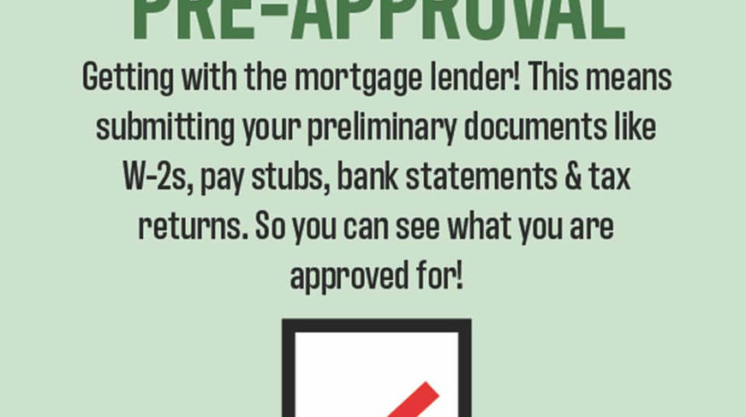 Pre-approval. Getting pre-approved is so important before looking for a home.