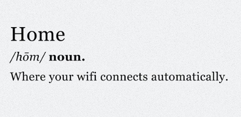 Home: Where your wifi connects automatically.
