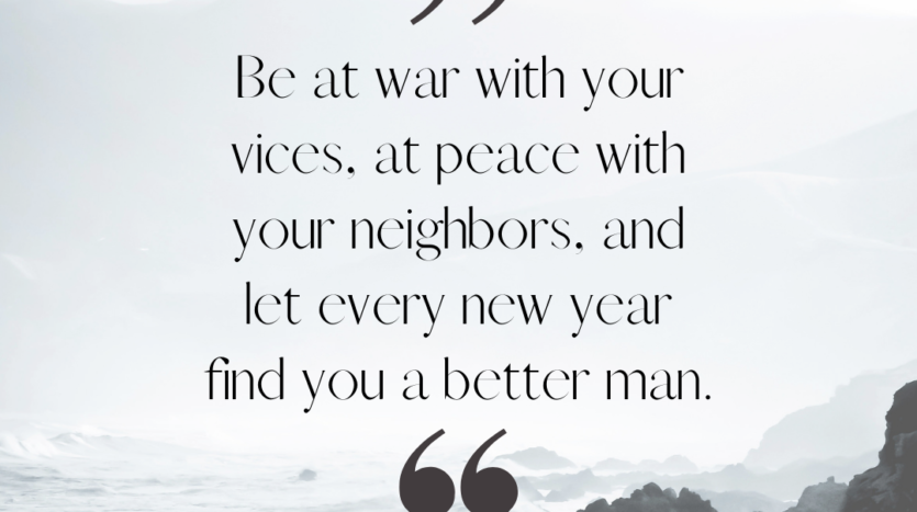 """""""Be at war with your vices, at peace with your neighbors, and let every new year find you a better man."""" ~Benjamin Franklin"""