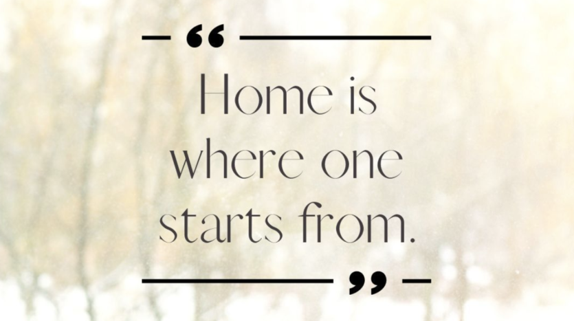 """""""Home is where one starts from."""" ~ T.S. Eliot"""