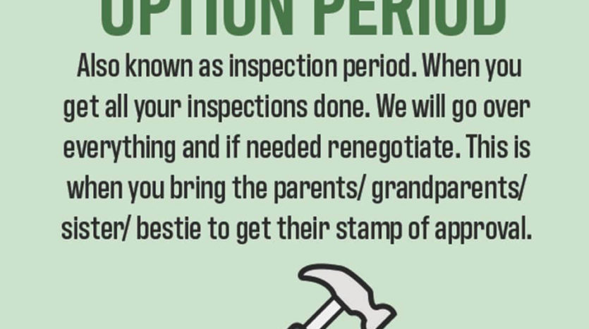 Inspection Period. This is when you hire an inspector and make sure the house is up to your standards.
